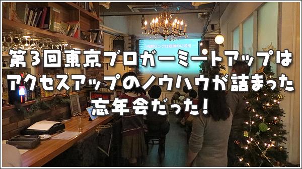 第3回東京ブロガーミートアップはアクセスアップのノウハウが詰まった忘年会だった!