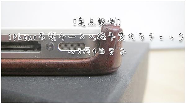 [定点観測]iPhone木製ケース(リベルストア)の経年変化をチェック ~5月4日まで