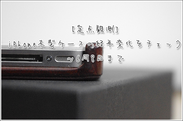 [定点観測]iPhone木製ケース(リベルストア)の経年変化をチェック ~6月8日まで