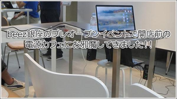 beez銀座のプレオープンイベントで開店前の電源カフェにお邪魔してきました!!