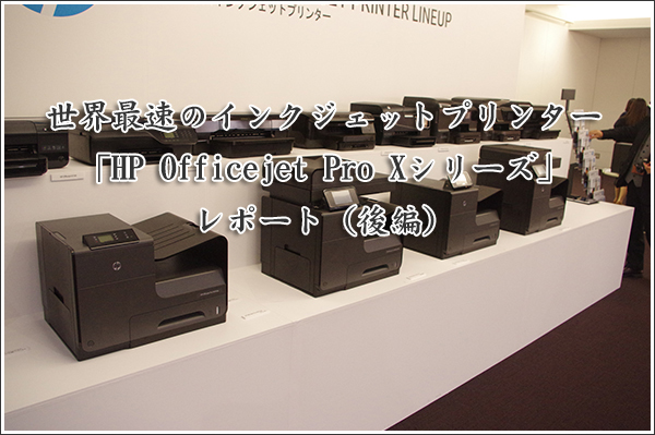 世界最速のインクジェットプリンター「HP Officejet Pro Xシリーズ」レポート(後編)