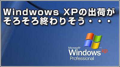 Windwows XPの出荷がそろそろ終わりそう・・・