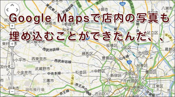 Google Mapsで店内の写真も埋め込むことができたんだ、、知らんかった