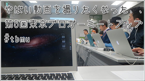 やばい動画を撮りたくなった、、第5回東京ブロガーミートアップ #tbmu