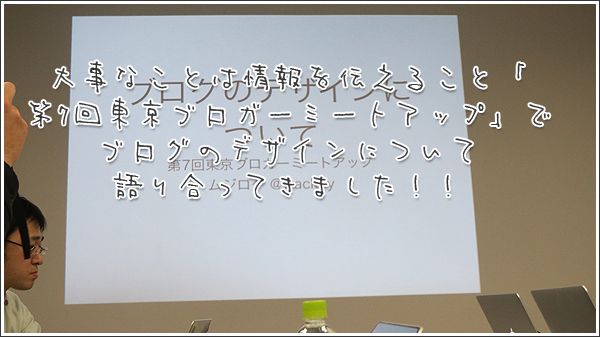 大事なことは情報を伝えること「第7回東京ブロガーミートアップ」でブログのデザインについて語り合ってきました!!
