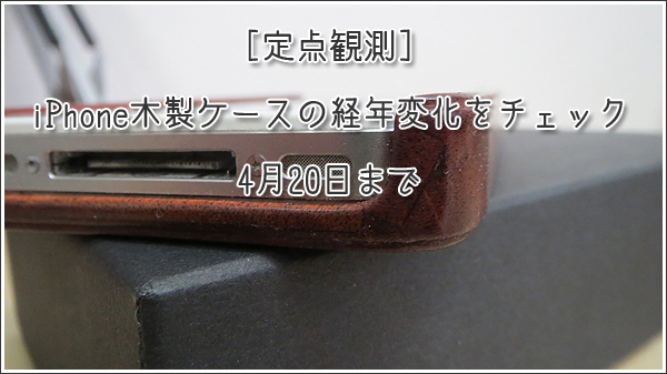 [定点観測]iPhone木製ケース(リベルストア)の経年変化をチェック ~4月20日まで