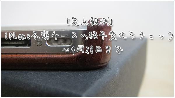 [定点観測]iPhone木製ケース(リベルストア)の経年変化をチェック ~4月28日まで