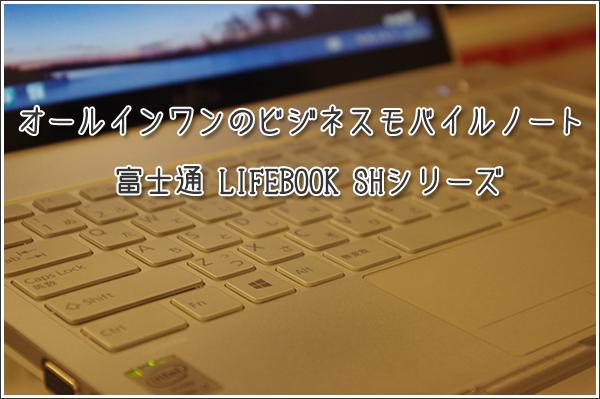 [パソコンフェア2013 レビュー]オールインワンのビジネスモバイルノート 富士通 LIFEBOOK SHシリーズ