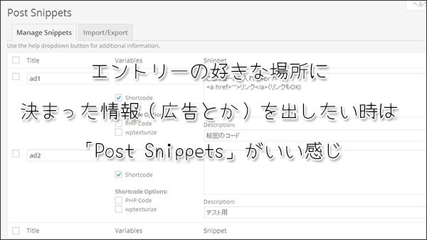 エントリーの好きな場所に決まった情報(広告とか)を出したい時は「Post Snippets」がいい感じ